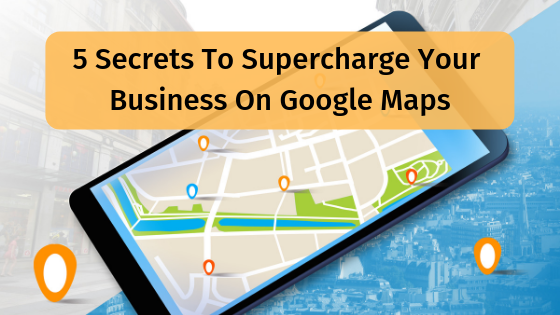 5 Secrets to Supercharge your business on Google Maps